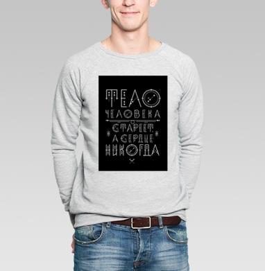 Тело человека стареет, а сердце - никогда - Купить мужские свитшоты с цитатами в Москве, цена мужских  с цитатами  с прикольными принтами - магазин дизайнерской одежды MaryJane