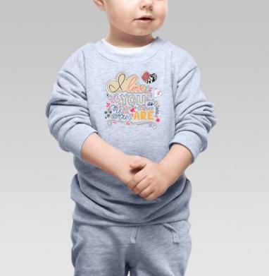 Я люблю тебя таким, какой ты есть - Купить детские свитшоты романтика в Москве, цена детских свитшотов романтических  с прикольными принтами - магазин дизайнерской одежды MaryJane