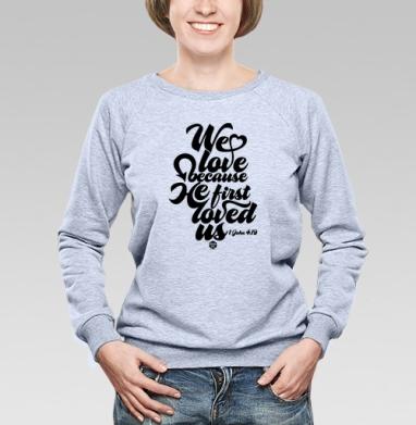 """Бог возлюбил нас прежде, чем мы Его - Cвитшот женский, толстовка без капюшона  серый меланж, Официальный магазин проекта """"B I B L E B O X"""", Новинки"""