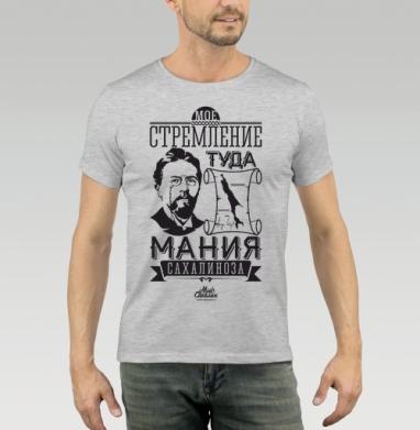 Футболка мужская серый меланж 200гр - Мое стремление туда - мания сахалиноза. Чехов, Сахалин.